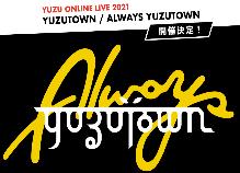 YUZU ONLINE LIVE 2021 YUZUTOWN / ALWAYS YUZUTOWN開催決定